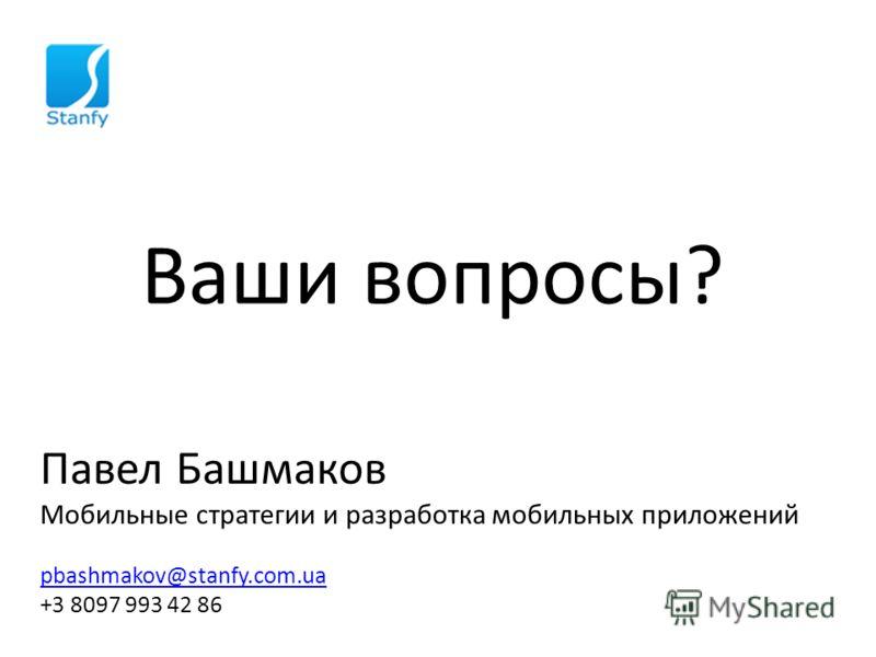 Ваши вопросы? Павел Башмаков Мобильные стратегии и разработка мобильных приложений pbashmakov@stanfy.com.ua +3 8097 993 42 86