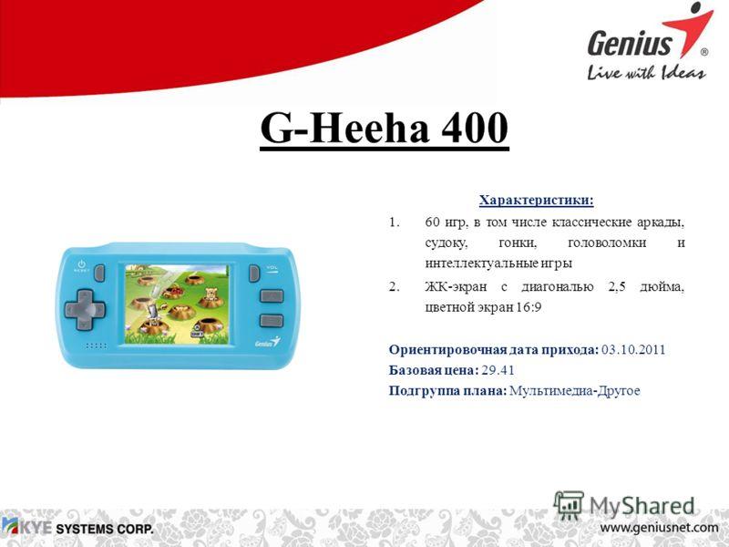 G-Heeha 400 Характеристики: 1.60 игр, в том числе классические аркады, судоку, гонки, головоломки и интеллектуальные игры 2.ЖК-экран с диагональю 2,5 дюйма, цветной экран 16:9 Ориентировочная дата прихода: 03.10.2011 Базовая цена: 29.41 Подгруппа пла