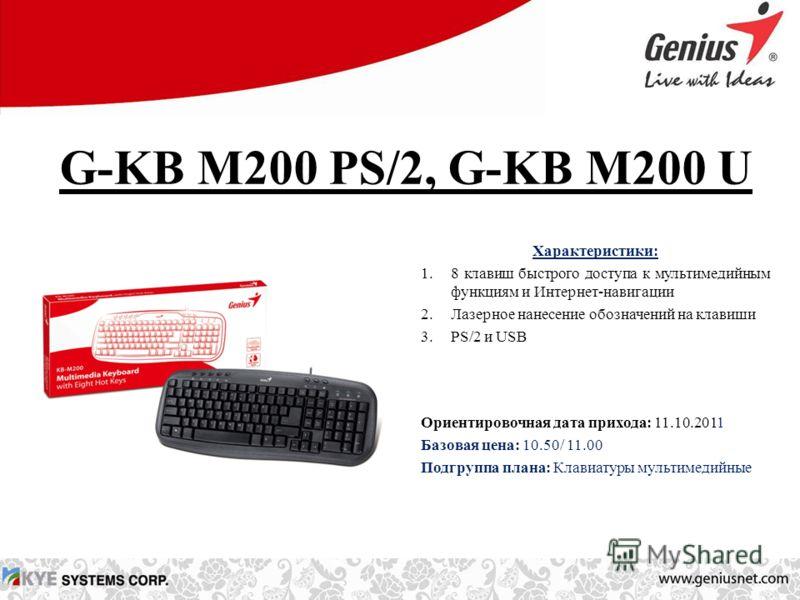 G-KB M200 PS/2, G-KB M200 U Характеристики: 1.8 клавиш быстрого доступа к мультимедийным функциям и Интернет-навигации 2.Лазерное нанесение обозначений на клавиши 3.PS/2 и USB Ориентировочная дата прихода: 11.10.2011 Базовая цена: 10.50/ 11.00 Подгру