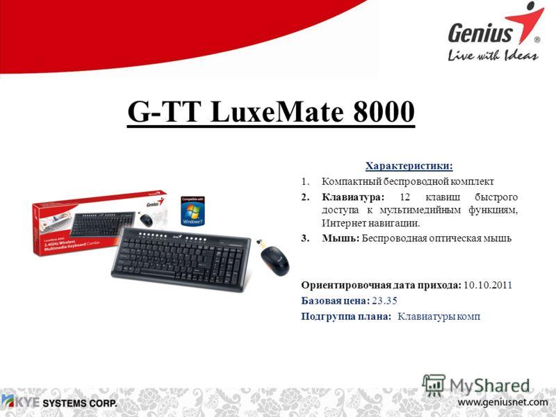 G-TT LuxeMate 8000 Характеристики: 1.Компактный беспроводной комплект 2.Клавиатура: 12 клавиш быстрого доступа к мультимедийным функциям, Интернет навигации. 3.Мышь: Беспроводная оптическая мышь Ориентировочная дата прихода: 10.10.2011 Базовая цена: