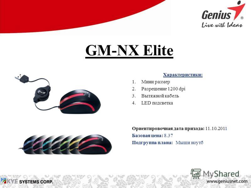 GM-NX Elite Характеристики: 1.Мини размер 2.Разрешение 1200 dpi 3.Вытяжной кабель 4.LED подсветка Ориентировочная дата прихода: 11.10.2011 Базовая цена: 8.37 Подгруппа плана: Мыши ноутб