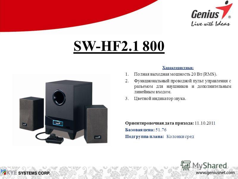 SW-HF2.1 800 Характеристики: 1.Полная выходная мощность 20 Вт (RMS). 2.Функциональный проводной пульт управления с разъемом для наушников и дополнительным линейным входом. 3.Цветной индикатор звука. Ориентировочная дата прихода: 11.10.2011 Базовая це