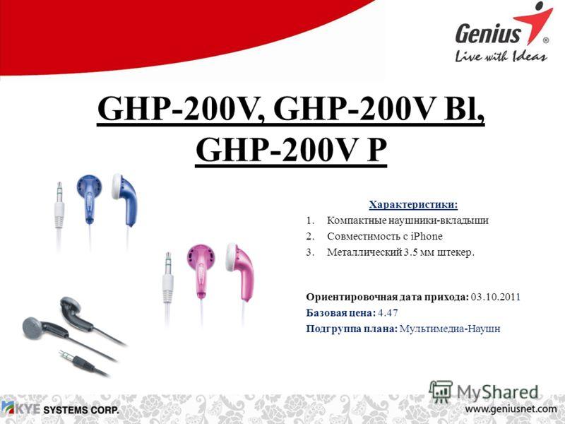 GHP-200V, GHP-200V Bl, GHP-200V P Характеристики: 1.Компактные наушники-вкладыши 2.Совместимость с iPhone 3.Металлический 3.5 мм штекер. Ориентировочная дата прихода: 03.10.2011 Базовая цена: 4.47 Подгруппа плана: Мультимедиа-Наушн