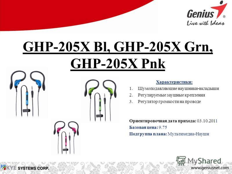 GHP-205X Bl, GHP-205X Grn, GHP-205X Pnk Характеристики: 1.Шумоподавляющие наушники-вкладыши 2.Регулируемые заушные крепления 3.Регулятор громкости на проводе Ориентировочная дата прихода: 03.10.2011 Базовая цена: 9.75 Подгруппа плана: Мультимедиа-Нау