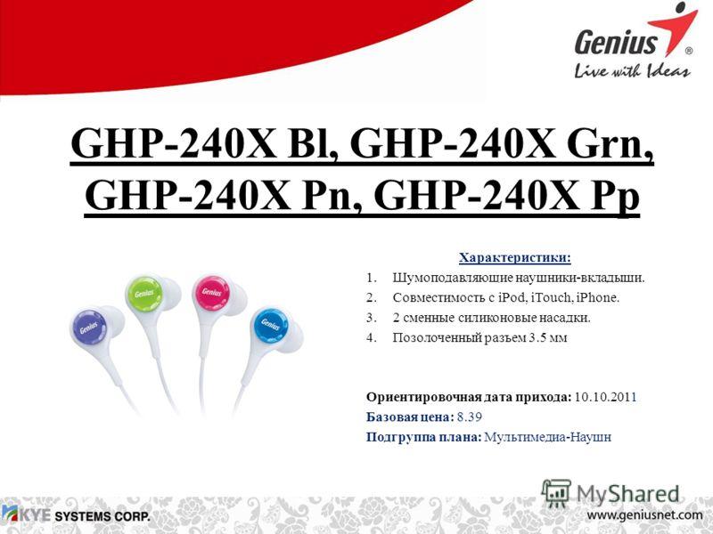 GHP-240X Bl, GHP-240X Grn, GHP-240X Pn, GHP-240X Pp Характеристики: 1.Шумоподавляющие наушники-вкладыши. 2.Совместимость с iPod, iTouch, iPhone. 3.2 сменные силиконовые насадки. 4.Позолоченный разъем 3.5 мм Ориентировочная дата прихода: 10.10.2011 Ба