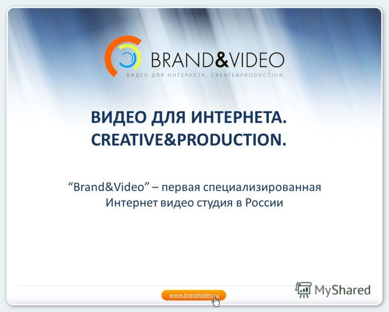 ВИДЕО ДЛЯ ИНТЕРНЕТА. CREATIVE&PRODUCTION. Brand&Video – первая специализированная Интернет видео студия в России