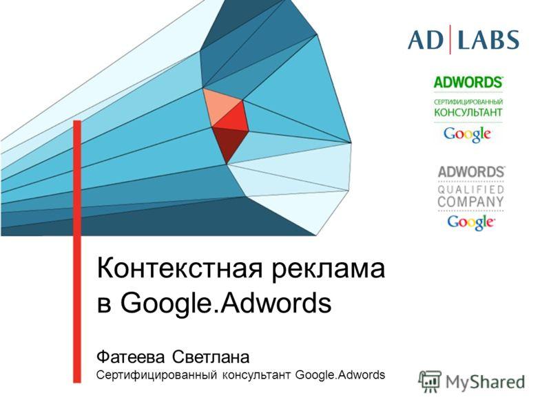 Контекстная реклама в Google.Adwords Фатеева Светлана Сертифицированный консультант Google.Adwords