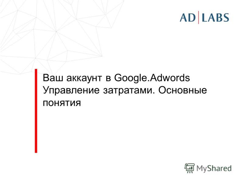 Ваш аккаунт в Google.Adwords Управление затратами. Основные понятия