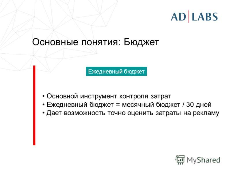 Основные понятия: Бюджет Основной инструмент контроля затрат Ежедневный бюджет = месячный бюджет / 30 дней Дает возможность точно оценить затраты на рекламу Ежедневный бюджет