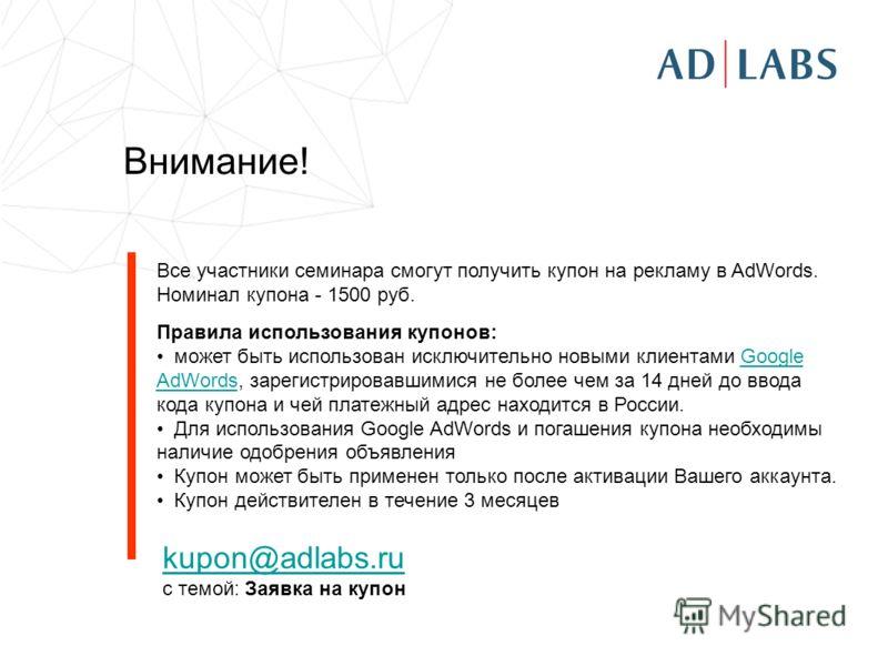 Внимание! Все участники семинара смогут получить купон на рекламу в AdWords. Номинал купона - 1500 руб. Правила использования купонов: может быть использован исключительно новыми клиентами Google AdWords, зарегистрировавшимися не более чем за 14 дней