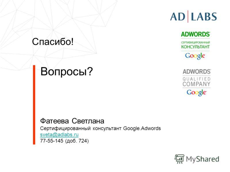 Спасибо! Вопросы? Фатеева Светлана Сертифицированный консультант Google.Adwords sveta@adlabs.ru 77-55-145 (доб. 724)