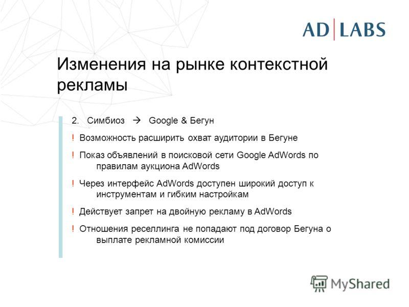 Изменения на рынке контекстной рекламы 2. Симбиоз Google & Бегун ! Возможность расширить охват аудитории в Бегуне ! Показ объявлений в поисковой сети Google AdWords по правилам аукциона AdWords ! Через интерфейс AdWords доступен широкий доступ к инст