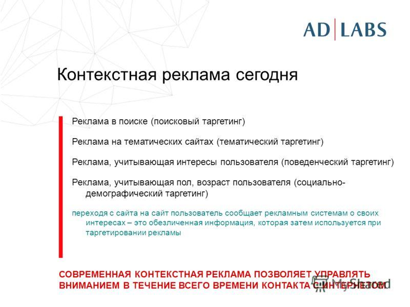 Контекстная реклама сегодня Реклама в поиске (поисковый таргетинг) Реклама на тематических сайтах (тематический таргетинг) Реклама, учитывающая интересы пользователя (поведенческий таргетинг) Реклама, учитывающая пол, возраст пользователя (социально-