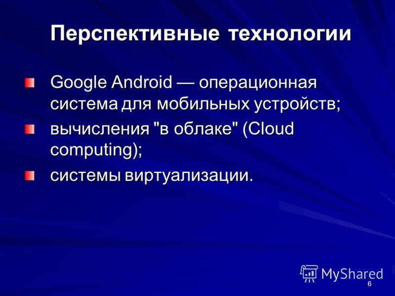 6 Перспективные технологии Google Android операционная система для мобильных устройств; вычисления в облаке (Cloud computing); системы виртуализации.