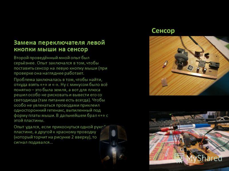 Сенсор Второй проведённый мной опыт был серьёзнее. Опыт заключался в том, чтобы поставить сенсор на левую кнопку мыши (при проверке она нагляднее работает. Проблема заключалась в том, чтобы найти, откуда взять «+» и «-». Ну с минусом было всё понятно