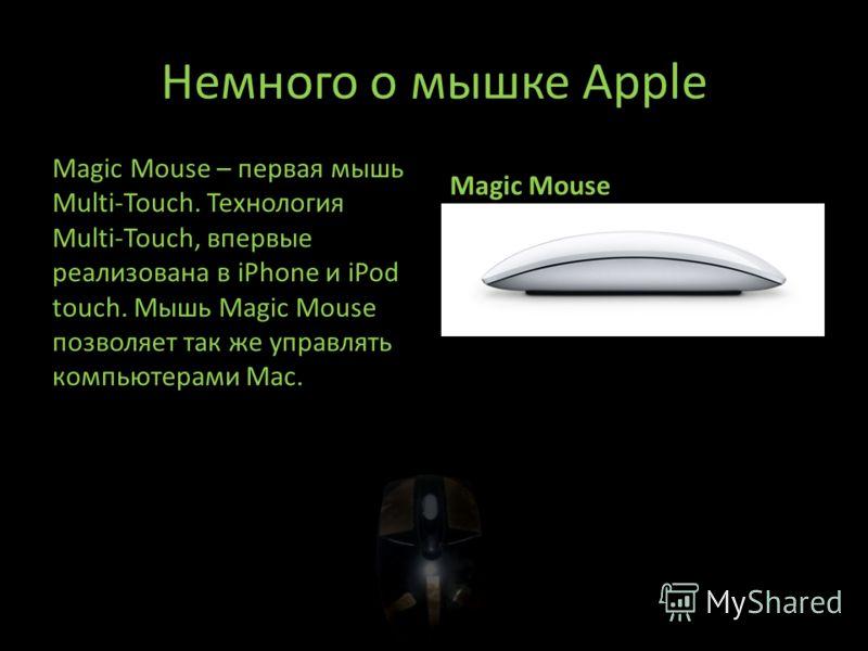 Немного о мышке Apple Magic Mouse – первая мышь Multi-Touch. Технология Multi-Touch, впервые реализована в iPhone и iPod touch. Мышь Magic Mouse позволяет так же управлять компьютерами Mac. Magic Mouse