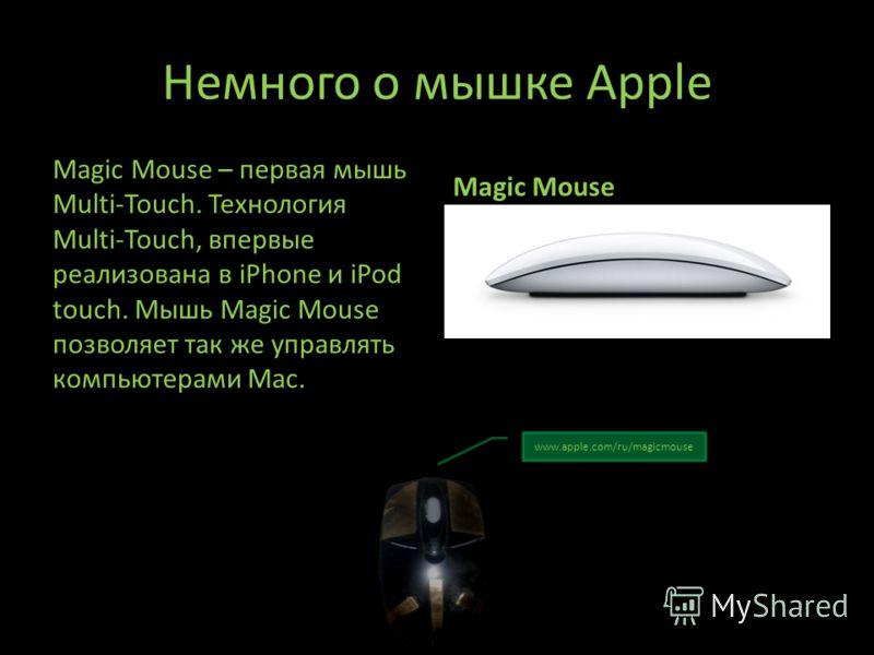 Немного о мышке Apple Magic Mouse – первая мышь Multi-Touch. Технология Multi-Touch, впервые реализована в iPhone и iPod touch. Мышь Magic Mouse позволяет так же управлять компьютерами Mac. Magic Mouse www.apple.com/ru/magicmouse