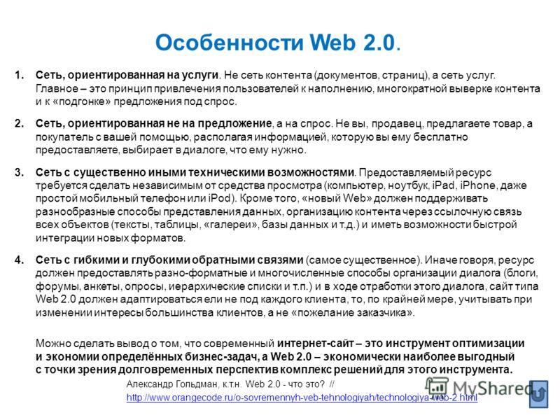 Особенности Web 2.0. 1.Сеть, ориентированная на услуги. Не сеть контента (документов, страниц), а сеть услуг. Главное – это принцип привлечения пользователей к наполнению, многократной выверке контента и к «подгонке» предложения под спрос. 2.Сеть, ор