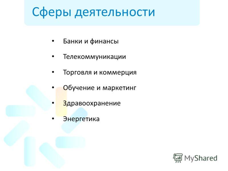 Сферы деятельности Банки и финансы Телекоммуникации Торговля и коммерция Обучение и маркетинг Здравоохранение Энергетика