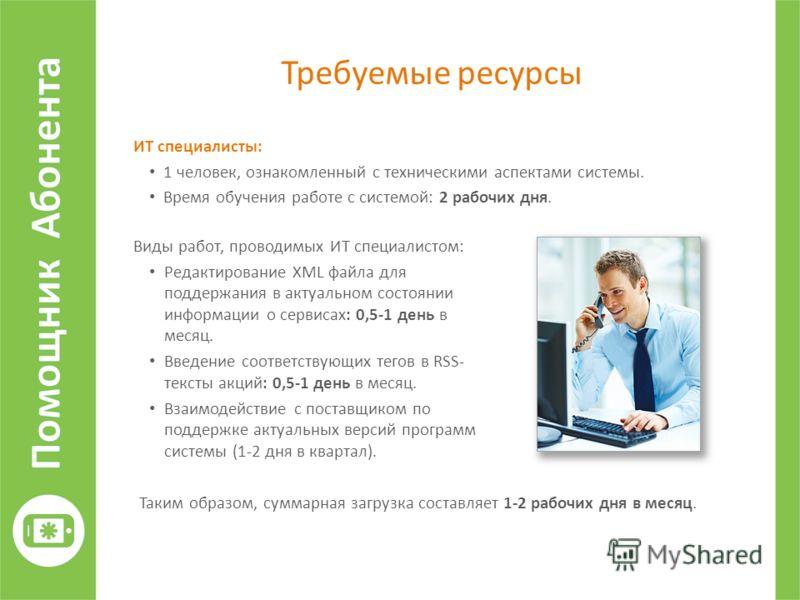 Требуемые ресурсы ИТ специалисты: 1 человек, ознакомленный с техническими аспектами системы. Время обучения работе с системой: 2 рабочих дня. Виды работ, проводимых ИТ специалистом: Редактирование XML файла для поддержания в актуальном состоянии инфо