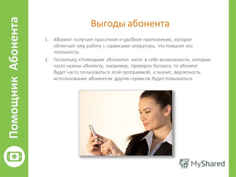 Выгоды абонента 1.Абонент получает красочное и удобное приложение, которое облегчает ему работу с сервисами оператора, что повысит его лояльность. 2.Поскольку «Помощник абонента» несет в себе возможности, которые часто нужны абоненту, например, прове