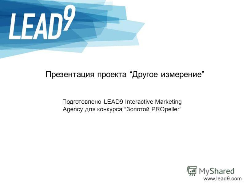 www.lead9.com Презентация проекта Другое измерение Подготовлено LEAD9 Interactive Marketing Agency для конкурса Золотой PROpeller