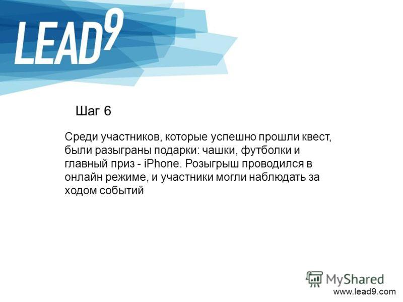 www.lead9.com Шаг 6 Среди участников, которые успешно прошли квест, были разыграны подарки: чашки, футболки и главный приз - iPhone. Розыгрыш проводился в онлайн режиме, и участники могли наблюдать за ходом событий