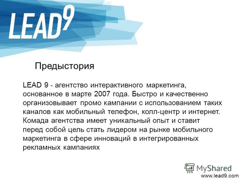 www.lead9.com Предыстория LEAD 9 - агентство интерактивного маркетинга, основанное в марте 2007 года. Быстро и качественно организовывает промо кампании с использованием таких каналов как мобильный телефон, колл-центр и интернет. Комада агентства име