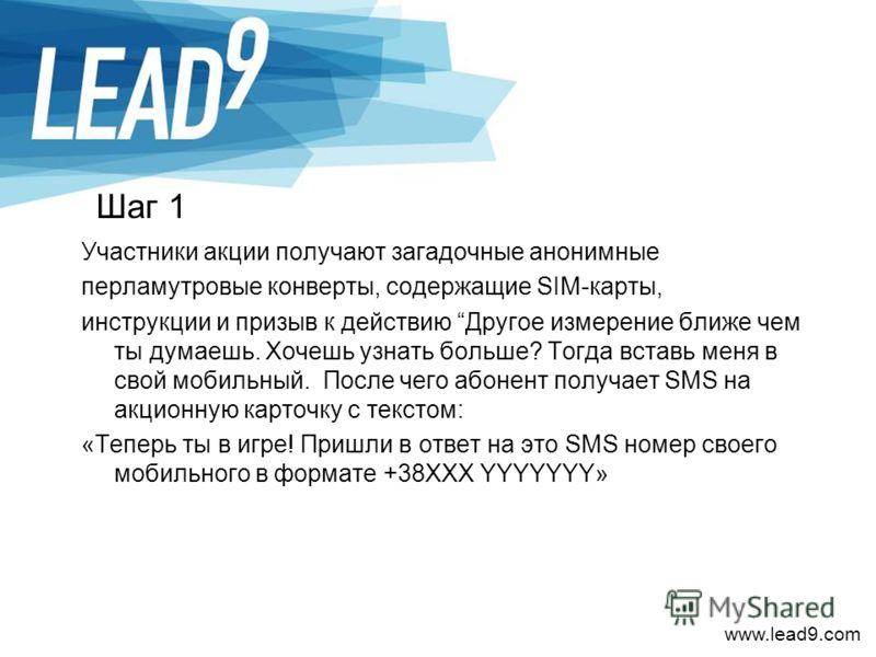 www.lead9.com Шаг 1 Участники акции получают загадочные анонимные перламутровые конверты, содержащие SIM-карты, инструкции и призыв к действию Другое измерение ближе чем ты думаешь. Хочешь узнать больше? Тогда вставь меня в свой мобильный. После чего