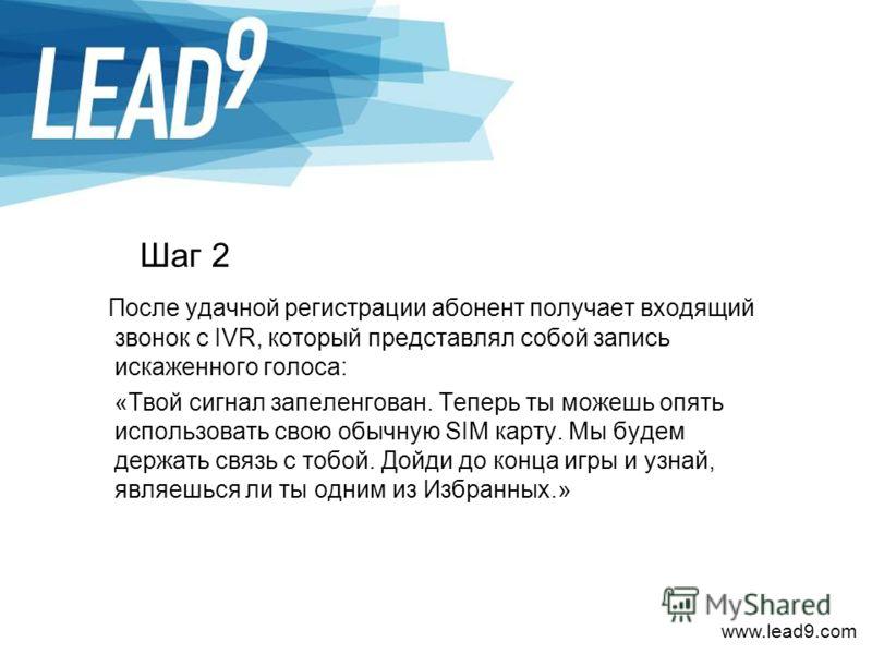 www.lead9.com Шаг 2 После удачной регистрации абонент получает входящий звонок с IVR, который представлял собой запись искаженного голоса: «Твой сигнал запеленгован. Теперь ты можешь опять использовать свою обычную SIM карту. Мы будем держать связь с