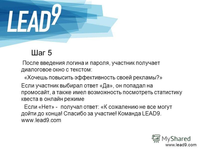 www.lead9.com Шаг 5 После введения логина и пароля, участник получает диалоговое окно с текстом: «Хочешь повысить эффективность своей рекламы?» Если участник выбирал ответ «Да», он попадал на промосайт, а также имел возможность посмотреть статистику