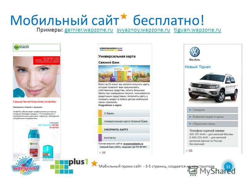 11 Мобильный сайт бесплатно! Примеры: garnier.wapzone.ru svyaznoy.wapzone.ru tiguan.wapzone.rugarnier.wapzone.rusvyaznoy.wapzone.rutiguan.wapzone.ru *Мобильный промо-сайт - 3-5 страниц, создается на конструкторе