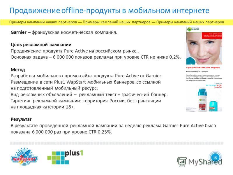 14 Продвижение offline-продукты в мобильном интернете 15 Garnier – французская косметическая компания. Цель рекламной кампании Продвижение продукта Pure Active на российском рынке.. Основная задача – 6 000 000 показов рекламы при уровне CTR не ниже 0