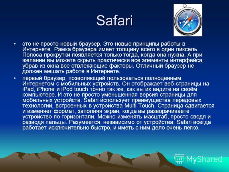 Safari это не просто новый браузер. Это новые принципы работы в Интернете. Рамка браузера имеет толщину всего в один пиксель. Полоса прокрутки появляется только тогда, когда она нужна. А при желании вы можете скрыть практически все элементы интерфейс