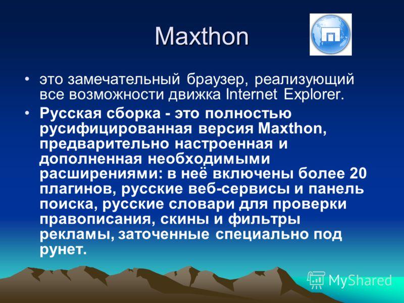 Maxthon это замечательный браузер, реализующий все возможности движка Internet Explorer. Русская сборка - это полностью русифицированная версия Maxthon, предварительно настроенная и дополненная необходимыми расширениями: в неё включены более 20 плаги