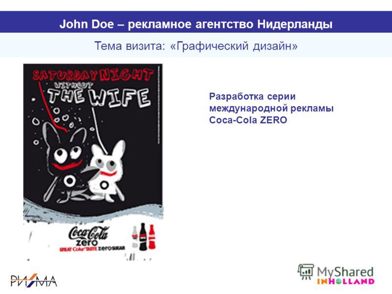 Тема визита: «Графический дизайн» John Doe – рекламное агентство Нидерланды Разработка серии международной рекламы Coca-Cola ZERO