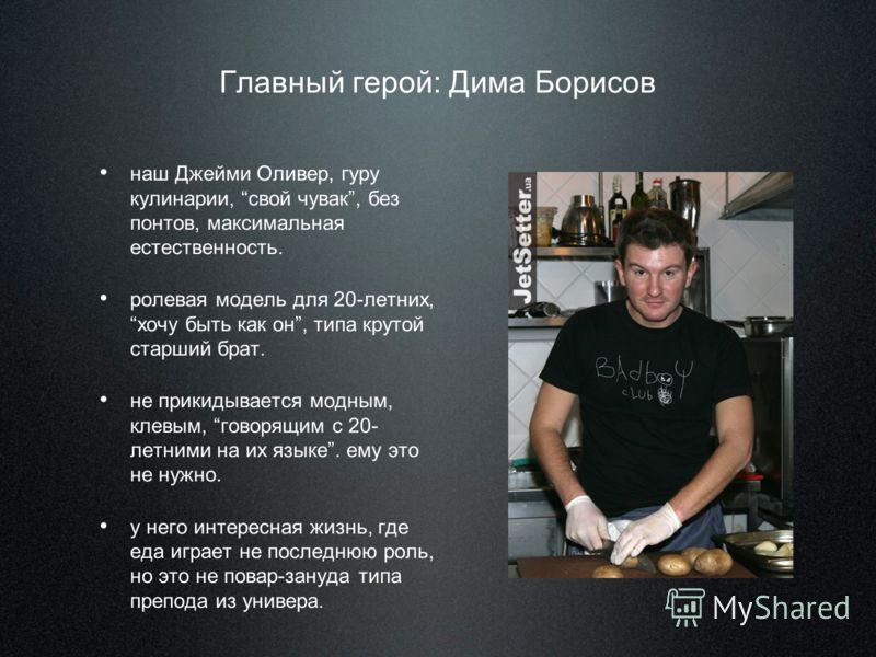 Главный герой: Дима Борисов наш Джейми Оливер, гуру кулинарии, свой чувак, без понтов, максимальная естественность. ролевая модель для 20-летних, хочу быть как он, типа крутой старший брат. не прикидывается модным, клевым, говорящим с 20- летними на