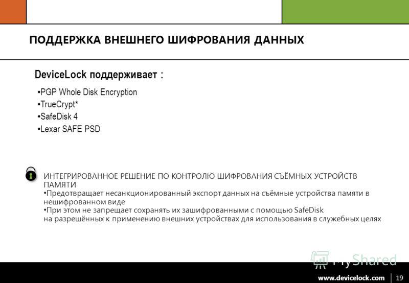 www.devicelock.com 19 ПОДДЕРЖКА ВНЕШНЕГО ШИФРОВАНИЯ ДАННЫХ DeviceLock поддерживает : PGP Whole Disk Encryption TrueCrypt* SafeDisk 4 Lexar SAFE PSD