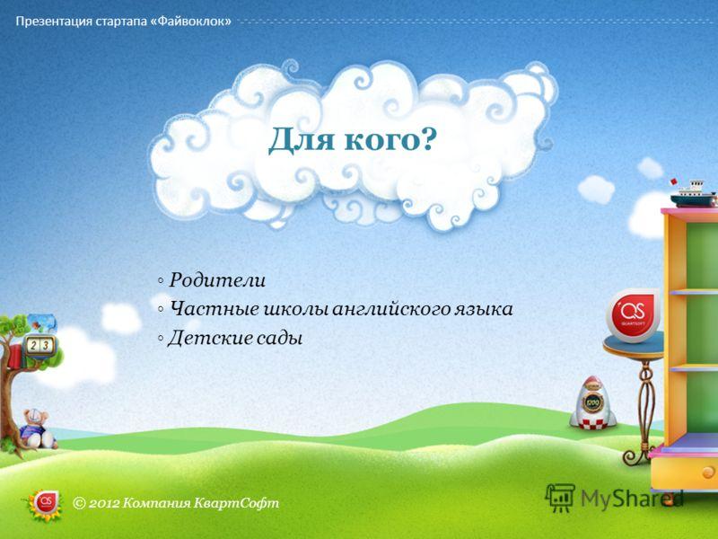 Родители Частные школы английского языка Детские сады Для кого? Презентация стартапа «Файвоклок» © 2012 Компания КвартСофт