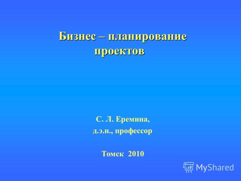 Бизнес – планирование проектов Бизнес – планирование проектов С. Л. Еремина, д.э.н., профессор Томск 2010