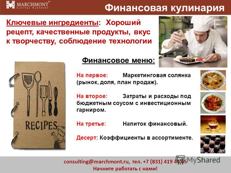 3 consulting@marchmont.ru, тел. +7 (831) 419 45 65 Начните работать с нами! Ключевые ингредиенты: Хороший рецепт, качественные продукты, вкус к творчеству, соблюдение технологии Финансовая кулинария На первое:Маркетинговая солянка (рынок, доля, план