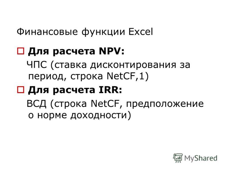 Финансовые функции Excel Для расчета NPV: ЧПС (ставка дисконтирования за период, строка NetCF,1) Для расчета IRR: ВCД (строка NetСF, предположение о норме доходности)