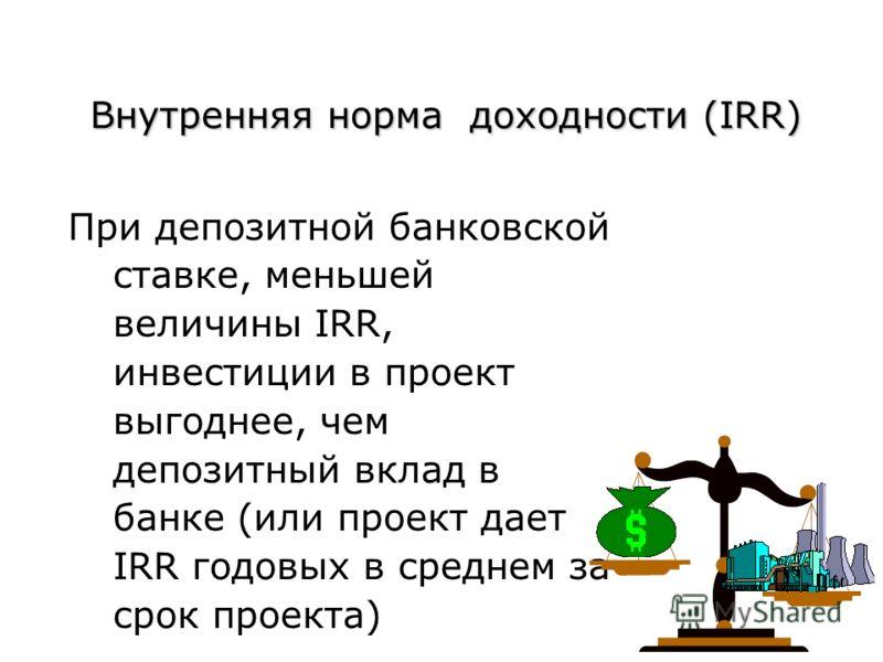 Внутренняя норма доходности (IRR) При депозитной банковской ставке, меньшей величины IRR, инвестиции в проект выгоднее, чем депозитный вклад в банке (или проект дает IRR годовых в среднем за срок проекта)