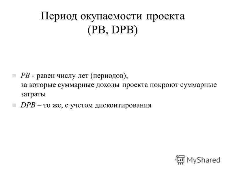 Период окупаемости проекта (PB, DPB) n PB - равен числу лет (периодов), за которые суммарные доходы проекта покроют суммарные затраты n DPB – то же, с учетом дисконтирования