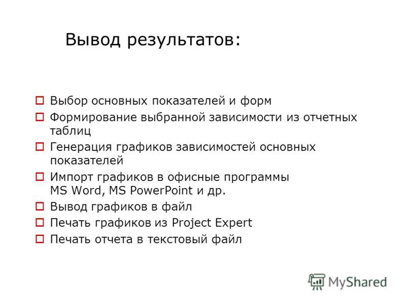 Вывод результатов: Выбор основных показателей и форм Формирование выбранной зависимости из отчетных таблиц Генерация графиков зависимостей основных показателей Импорт графиков в офисные программы MS Word, MS PowerPoint и др. Вывод графиков в файл Печ