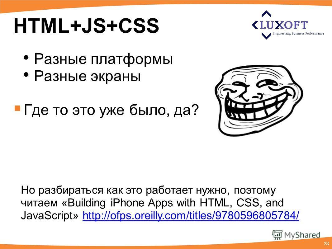 33 HTML+JS+CSS Разные платформы Разные экраны Где то это уже было, да? Но разбираться как это работает нужно, поэтому читаем «Building iPhone Apps with HTML, CSS, and JavaScript» http://ofps.oreilly.com/titles/9780596805784/http://ofps.oreilly.com/ti