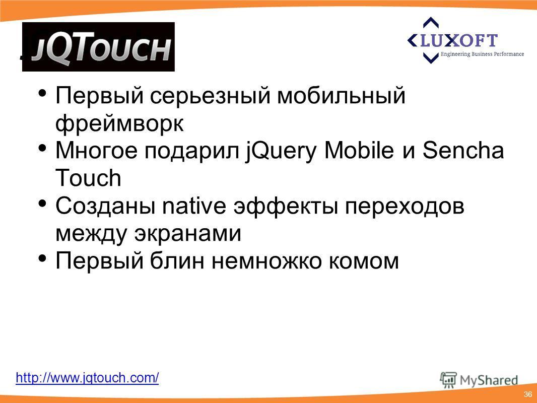 36 jQTouch Первый серьезный мобильный фреймворк Многое подарил jQuery Mobile и Sencha Touch Созданы native эффекты переходов между экранами Первый блин немножко комом http://www.jqtouch.com/