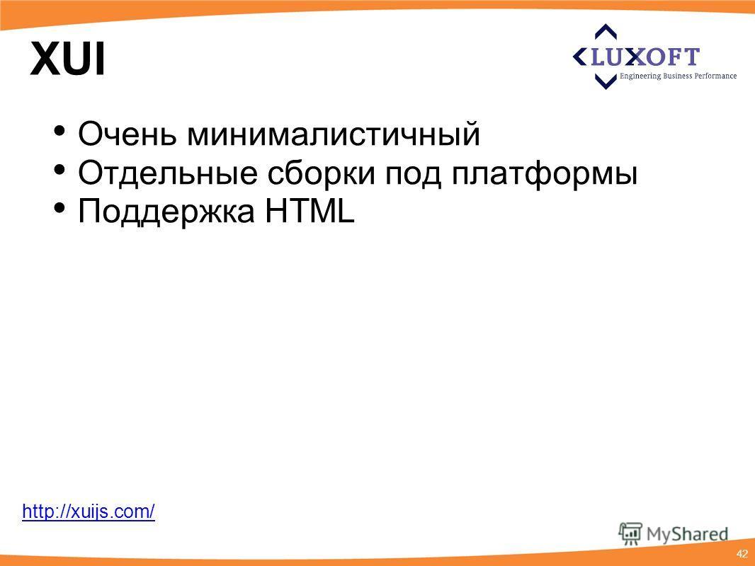 42 XUI Очень минималистичный Отдельные сборки под платформы Поддержка HTML http://xuijs.com/