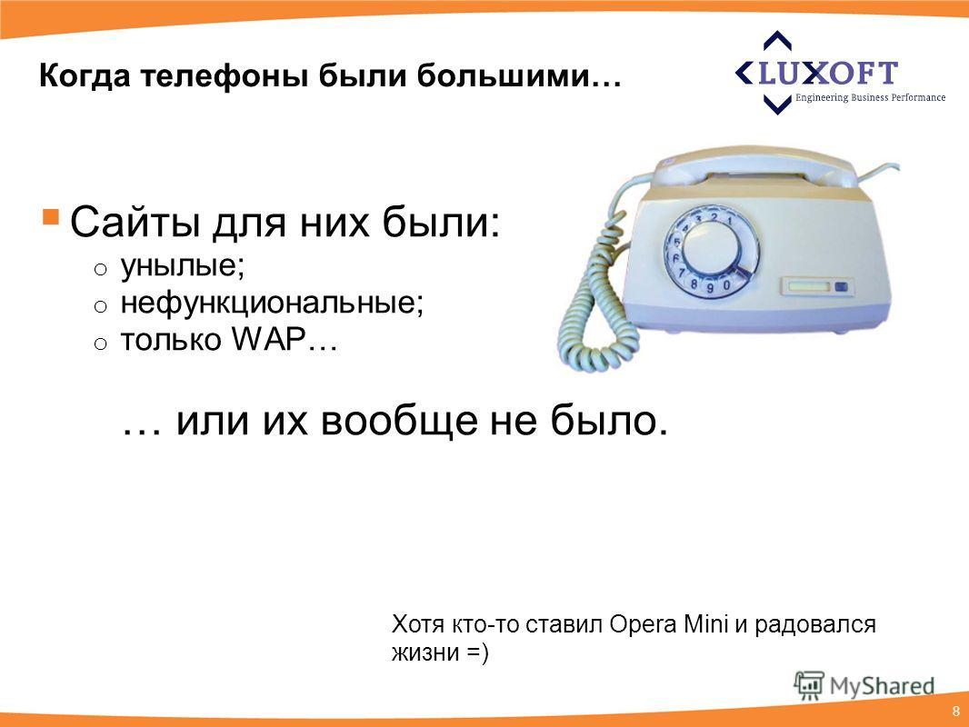 8 Когда телефоны были большими… Сайты для них были: o унылые; o нефункциональные; o только WAP… … или их вообще не было. Хотя кто-то ставил Opera Mini и радовался жизни =)