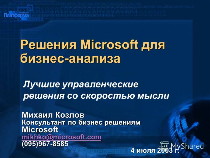 Решения Microsoft для бизнес-анализа Михаил Козлов Консультант по бизнес решениям Microsoft mikhko@microsoft.com (095)967-8585 mikhko@microsoft.com 4 июля 2003 г. Лучшие управленческие решения со скоростью мысли